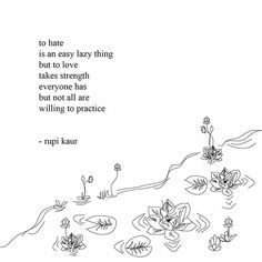 To hate is an easy lazy thing but to love takes strength. Everyone has but not all are willing to practice. -Rupi Kaur