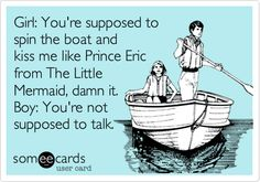 Girl: You're supposed to spin the boat and kiss me like Prince Eric from The Little Mermaid, damn it. Boy: You're not supposed to talk. {pinned by www.thedisneykids.com}