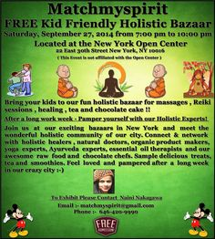 Matchmyspirit FREE Kid Friendly Holistic Bazaar Saturday, September 27, 2014 from 7:00 pm to 10:00 pm Located at the New York Open Center, 22 East 30th Street New York, NY 10016  For Registration Click Below Link https://events.r20.constantcontact.com/register/eventReg?oeidk=a07e9ofbho89dae00fd&oseq=&c=&ch=