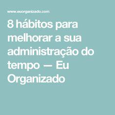 8 hábitos para melhorar a sua administração do tempo — Eu Organizado