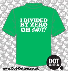 I Divided by Zero Oh Shit T-Shirt available from Dot Cotton. Choose your T-Shirt and Print Colours