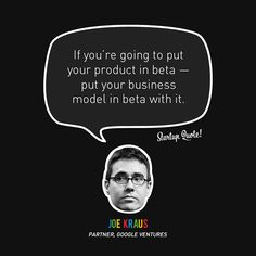 If you're going to put your product in beta - put your business model in beta with it.  - Joe Kraus