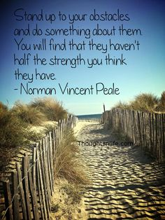 Thoughtsnlife.com:Stand up to your obstacles and do something about them. You will find that they haven't half the strength you think they have. - Norman Vincent Peale