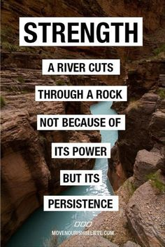 Strength  A river cuts  Through a rock  Not because of  It's power  But it's   Persistence