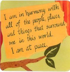 I am in harmony and at peace with all. (Louise Hay affirmation)