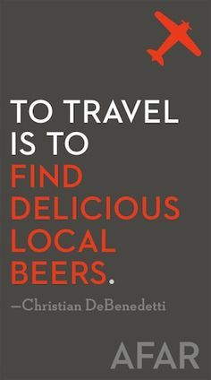 To travel is to find delicious local beers. Try one of the many free apps for locating craft breweries near you.