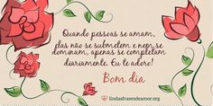 Flores: Quando pessoas se amam, elas não se submetem e nem se dominam, apenas se completam diariamente. Eu te adoro!