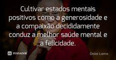 Cultivar estados mentais positivos como a generosidade e a compaixão decididamente conduz a melhor saúde mental e a felicidade. — Dalai Lama