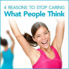 We need to stop caring what people think. Other people, that is ...
