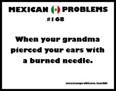 Mexican Problems - ouch yes!!! But not my grandma but a family friend when I was only 5!