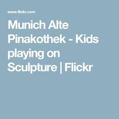 Munich Alte Pinakothek - Kids playing on Sculpture | Flickr