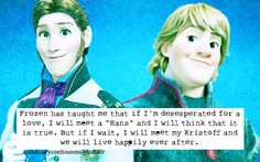 "Frozen has taught me that if I'm deseperated for a love, I will meet a ""Hans"" and I will think that it is true.  But if I wait, I will meet my Kristoff and we will live happily ever after."