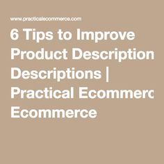 6 Tips to Improve Product Descriptions | Practical Ecommerce