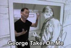 George Takei on me.