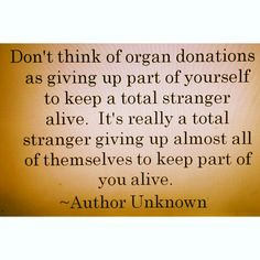 """""""Don't think of organ donation as giving up part of yourself to keep a total stranger alive. It's really a total stranger giving up almost all of themselves to keep part of you alive"""" author unknown. So true. Donate life."""