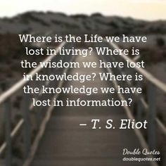 Where+is+the+Life+we+have+lost+in+living?+Where+is+the+wisdom+we+have+lost+in+knowledge?+Where+is+the+knowledge+we+have+lost+in+information?