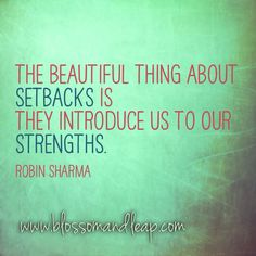 The beautiful thing about setbacks is they introduce us to our strengths.