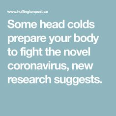 Some head colds prepare your body to fight the novel coronavirus, new research suggests.