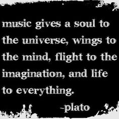 music gives a soul to the universe....