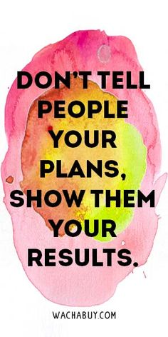 I agree. Research indicates that if you tell people your plans you already feel like you've completed them and you're less likely to actually do them.