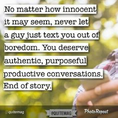 I don't text with men. I need to be respected. Too many people have let texting replace real conversation. That's not a relationship builder.