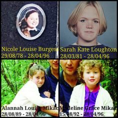 These four faces are the child victims of Port Arthur. Nicole Louise Burgess, Sarah Kate Loughton, Alannah Louise Mikac and Madeline Grace Mikac were the youngest victims of the 1996 Port Arthur Massacre. They were only seventeen, fifteen, six and three years old.  Nicole, Alannah and Madeline lived in the Tasman Peninsula of Tasmania (in Koonya and Nubeena), whereas Sarah was on holidays with her mother from the Victorian suburb of Ferntree Gully.