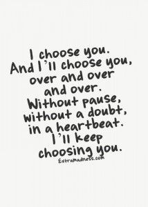Without a single doubt I will always choose you.