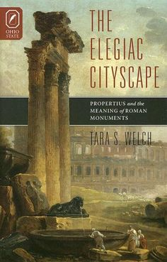 The Elegiac Cityscape: Propertius and the Meaning of Roman Monuments by Tara S. Welch