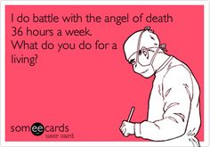 I do battle with the angel of death 36 hours a week. What do you do for a living? | Encouragement Ecard | someecards.com