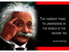 Even Albert Einstein said - the hardest thing to understand is the income tax - do you agree?