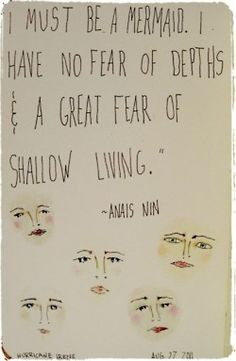 I must be a mermaid. I have no fear of depths and a great fear of shallow living ~Anais Nin | elephant journal