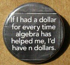 Math Humor - if I had a dollar for every time algebra has helped me, i'd have n dollars - pinback button badge Math Jokes, Math Humor, Algebra Humor, Nerd Humor, Math Cartoons, Nerd Jokes, Science Humor, Algebra Help, Algebra 1