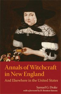Annals of Witchcraft in New England: And Elsewhere in the United States; by Samuel G. Drake, Foreword by D. Brenton Simons