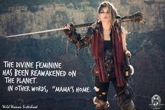 """The Divine Feminine has been reawakened on the planet. In other words, """"Mama's Home."""" WILD WOMAN SISTERHOOD ™"""