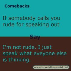 use this comeback if someone calls you rude for speaking your mind. Check out our top ten comeback lists.