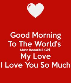good-morning-to-the-world-s-most-beautiful-girl-my-love-i-love-you-so-much. good-morning-to- Good Morning For Her, Morning Message For Her, Love Good Morning Quotes, Good Night I Love You, Good Morning Gorgeous, Good Morning Sweetheart Quotes, Romantic Good Morning Messages, Romantic Love Quotes, Romantic Gif