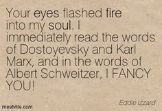Your eyes flashed fire into my soul. I immediately read the words of Dostoyevsky and Karl Marx, and in the words of Albert Schweitzer, I FANCY YOU! Eddie Izzard