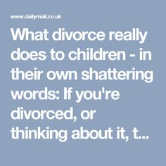 What divorce really does to children - in their own shattering words: If you're divorced, or thinking about it, their testimony will shake you to the core | Daily Mail Online
