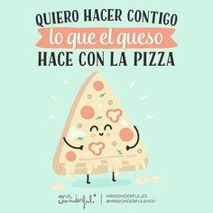 Quiero hacer contigo lo que el queso hace con la pizza Mr Wonderful