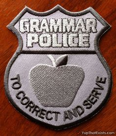 """Grammar Police Badge Become an honorary member of the Grammar Police with this """"official"""" membership badge. Any time someone uses an e before i you can whip out your badge and say something along the lines of """"Sir, I'm going to have to ask you to step away from your laptop, this is official Grammar Police business."""" With their slogan """"To Correct And Serve"""" you know the world's grammar will be in safe hands for years to come."""