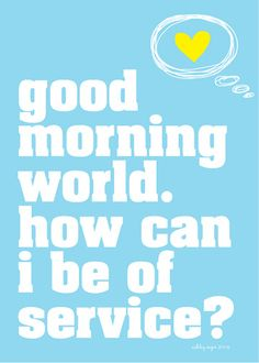 """""""Good morning world. How can I be of service ?"""" LOVE THISSSS"""