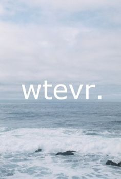 """""""whatever""""- my least favorite word in the English language."""