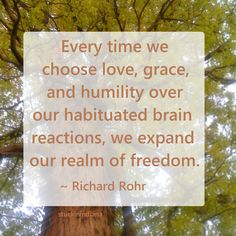 """Every time we choose love, grace, and humility over our habituated brain reactions, we expand our realm of freedom."" ~ Richard Rohr #quote"