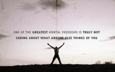 One of the greatest mental freedoms is truly not caring about what anyone else thinks of you