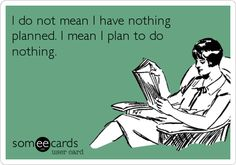 I do not mean I have nothing planned. I mean I plan to do nothing.