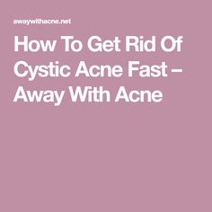 How To Get Rid Of Cystic Acne Fast – Away With Acne
