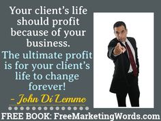 """Your client's life should profit because of your business. The ultimate profit is for your client's life to change forever!"" - #JohnDiLemme #Marketing #Business"