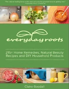 Everyday Roots : 215 Home Remedies, Natural Beauty Recipes & DIY Household Products