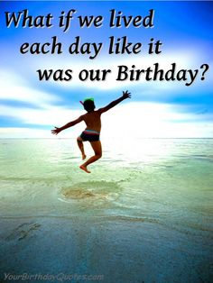 Live life like it's always your Birthday   (quotes about life, birthday, inspirational)