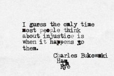 I guess the only time most people think about injustice is when it happens to them. -Charles Bukowski, Ham on Rye Poem Quotes, Words Quotes, Life Quotes, Sayings, Relationship Quotes, The Words, Cool Words, Charles Bukowski Quotes, It Goes On